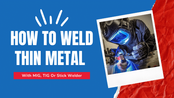How To Weld Thin Metal With MIG, TIG Or Stick Welder