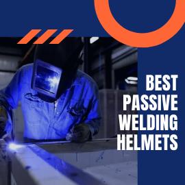 Best Passive Welding Helmets