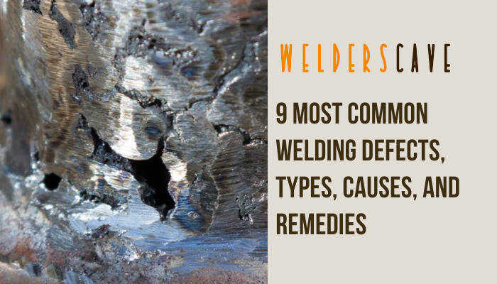 9 Most Common Welding Defects, Types, Causes, and Remedies