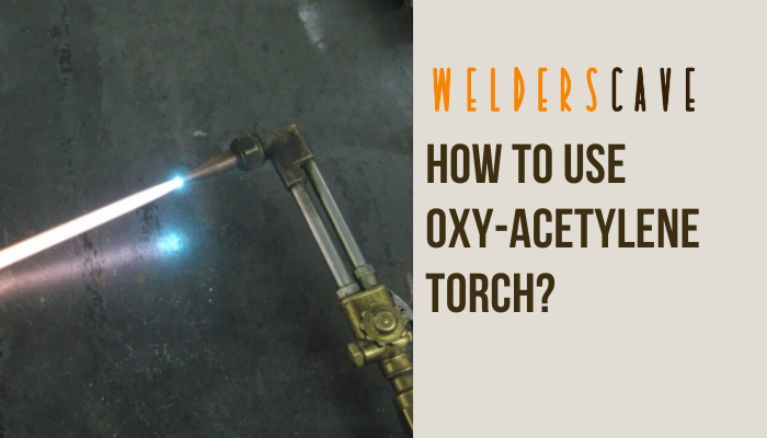 How to Use Oxy-Acetylene Torch?