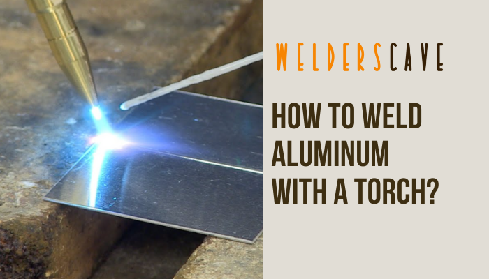 How to Weld Aluminum with a Torch?